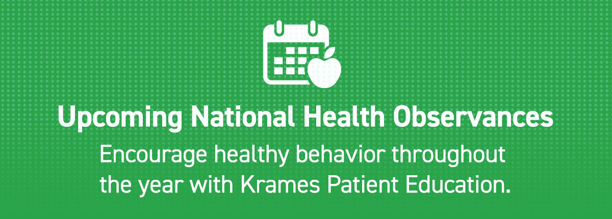 Upcoming National Health Observances: Encourage healthy behavior throughout the year with Krames Patient Education.